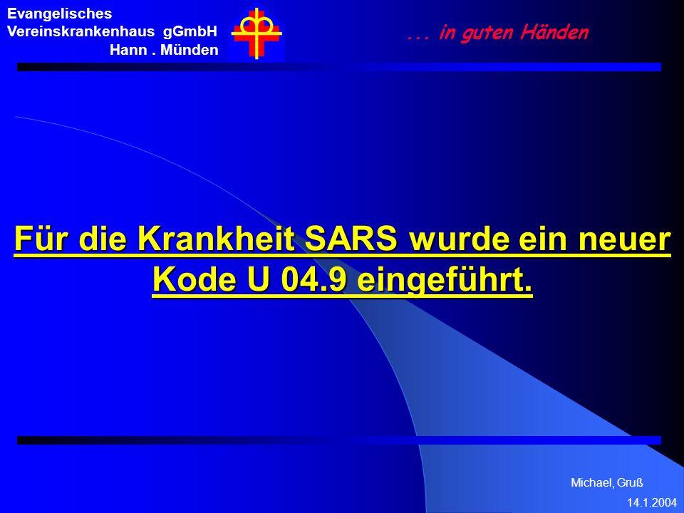 Michael, Gruß 14.1.2004 Für die Krankheit SARS wurde ein neuer Kode U 04.9 eingeführt. Evangelisches Vereinskrankenhaus gGmbH Hann. Münden... in guten