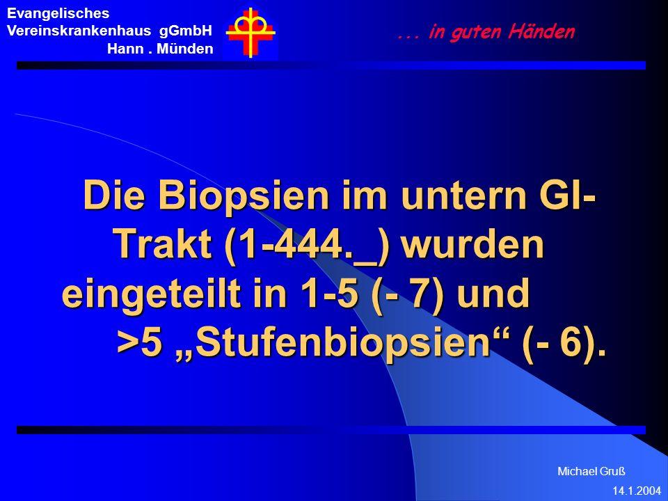 Michael Gruß 14.1.2004 Evangelisches Vereinskrankenhaus gGmbH Hann. Münden... in guten Händen Die Biopsien im untern GI- Trakt (1-444._) wurden einget