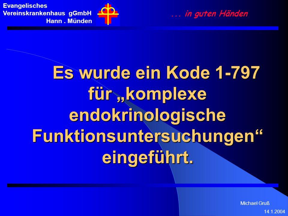 Michael Gruß 14.1.2004 Evangelisches Vereinskrankenhaus gGmbH Hann. Münden... in guten Händen Es wurde ein Kode 1-797 für komplexe endokrinologische F