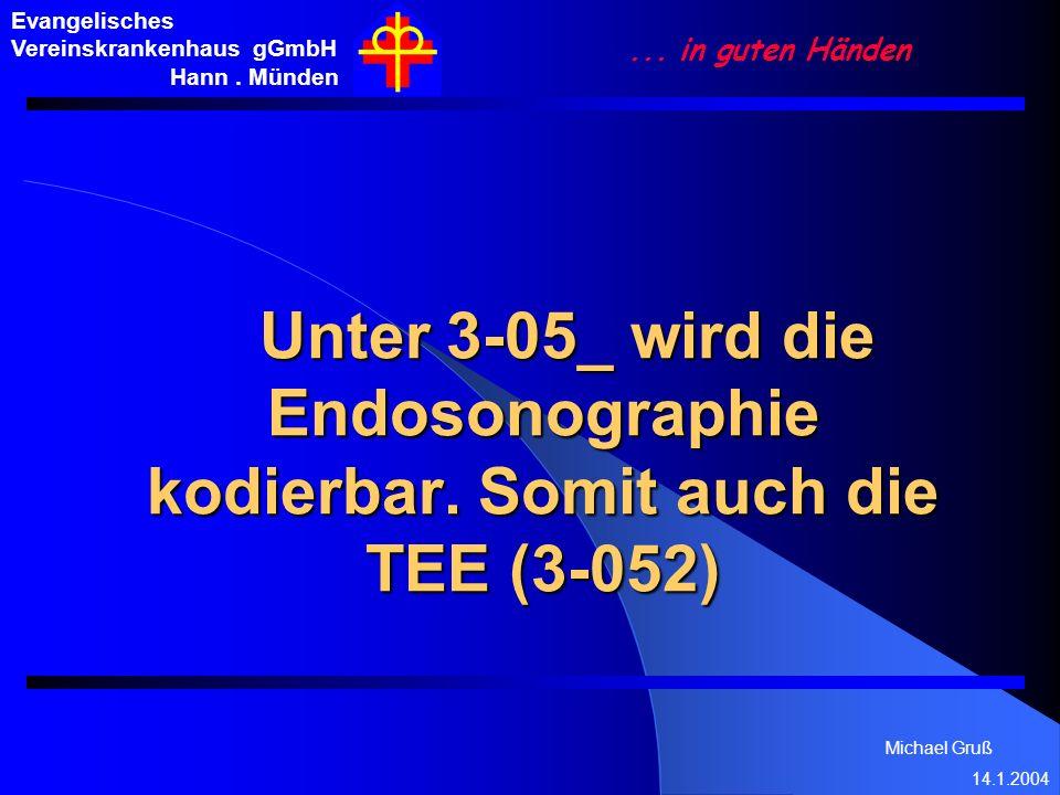 Michael Gruß 14.1.2004 Evangelisches Vereinskrankenhaus gGmbH Hann. Münden... in guten Händen Unter 3-05_ wird die Endosonographie kodierbar. Somit au