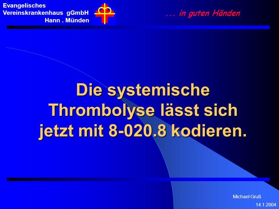 Michael Gruß 14.1.2004 Evangelisches Vereinskrankenhaus gGmbH Hann. Münden... in guten Händen Die systemische Thrombolyse lässt sich jetzt mit 8-020.8