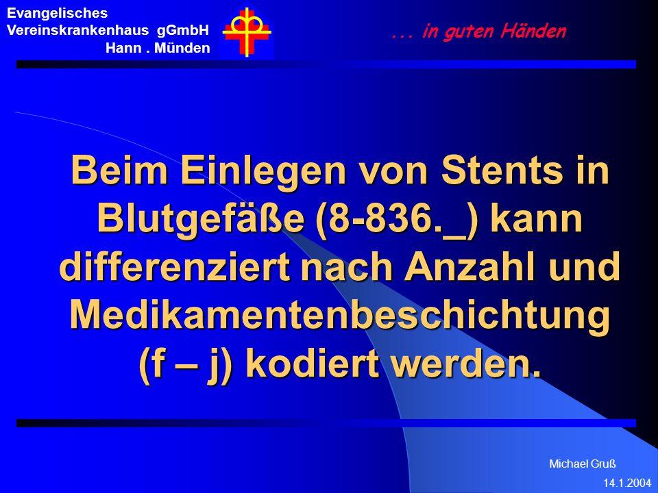 Michael Gruß 14.1.2004 Evangelisches Vereinskrankenhaus gGmbH Hann. Münden... in guten Händen Beim Einlegen von Stents in Blutgefäße (8-836._) kann di