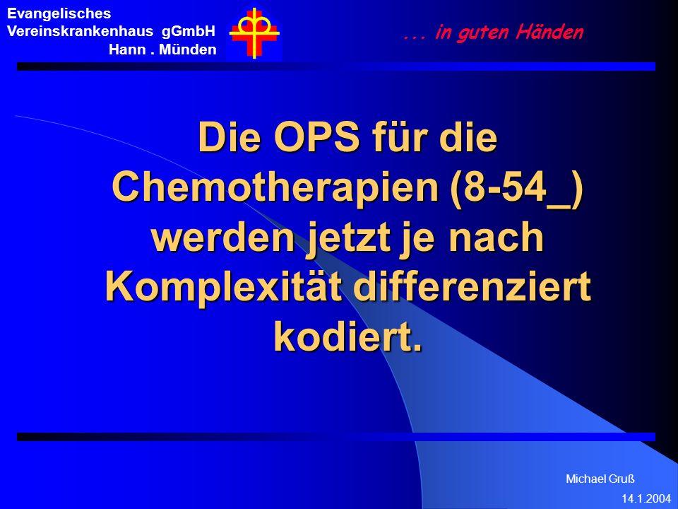 Michael Gruß 14.1.2004 Evangelisches Vereinskrankenhaus gGmbH Hann. Münden... in guten Händen Die OPS für die Chemotherapien (8-54_) werden jetzt je n