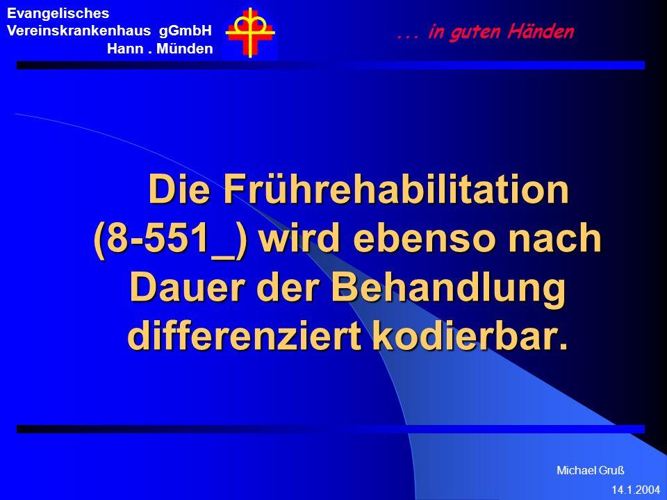 Michael Gruß 14.1.2004 Evangelisches Vereinskrankenhaus gGmbH Hann. Münden... in guten Händen Die Frührehabilitation (8-551_) wird ebenso nach Dauer d