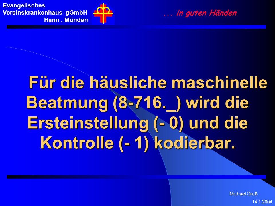 Michael Gruß 14.1.2004 Evangelisches Vereinskrankenhaus gGmbH Hann. Münden... in guten Händen Für die häusliche maschinelle Beatmung (8-716._) wird di