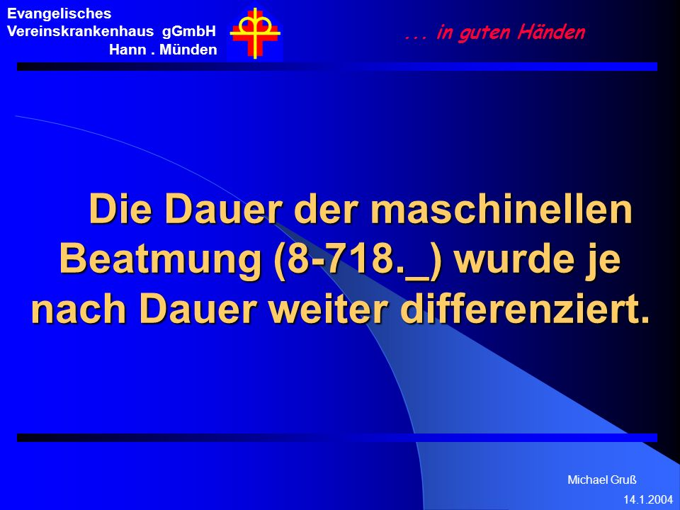 Michael Gruß 14.1.2004 Evangelisches Vereinskrankenhaus gGmbH Hann. Münden... in guten Händen Die Dauer der maschinellen Beatmung (8-718._) wurde je n