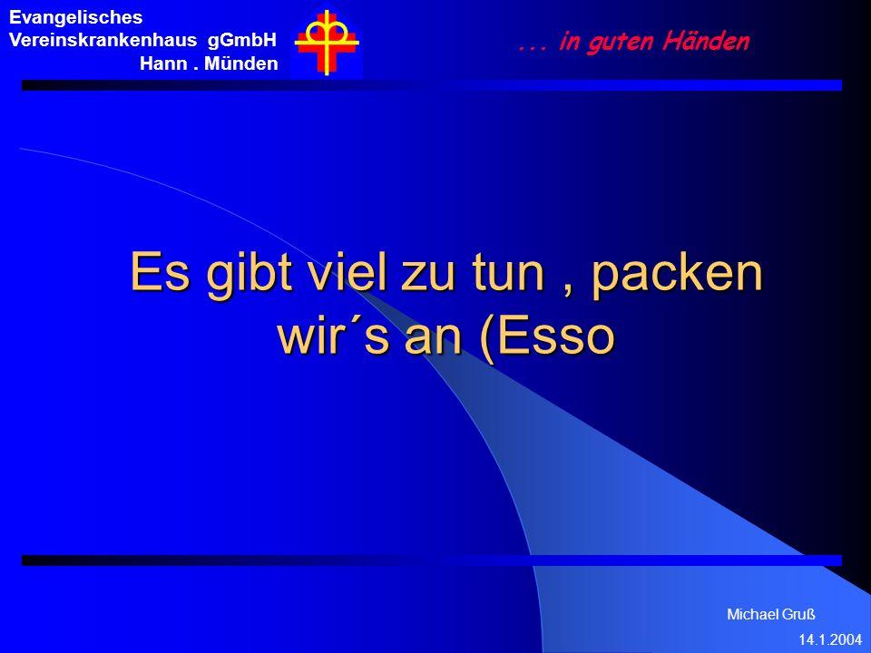 Michael Gruß 14.1.2004 Evangelisches Vereinskrankenhaus gGmbH Hann. Münden... in guten Händen Es gibt viel zu tun, packen wir´s an (Esso