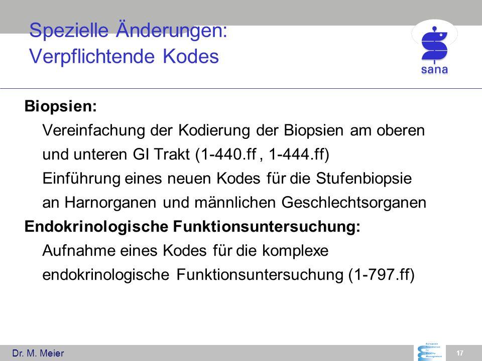 Dr. M. Meier 17 Spezielle Änderungen: Verpflichtende Kodes Biopsien: Vereinfachung der Kodierung der Biopsien am oberen und unteren GI Trakt (1-440.ff