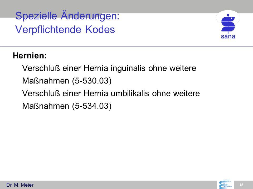 Dr. M. Meier 18 Spezielle Änderungen: Verpflichtende Kodes Hernien: Verschluß einer Hernia inguinalis ohne weitere Maßnahmen (5-530.03) Verschluß eine