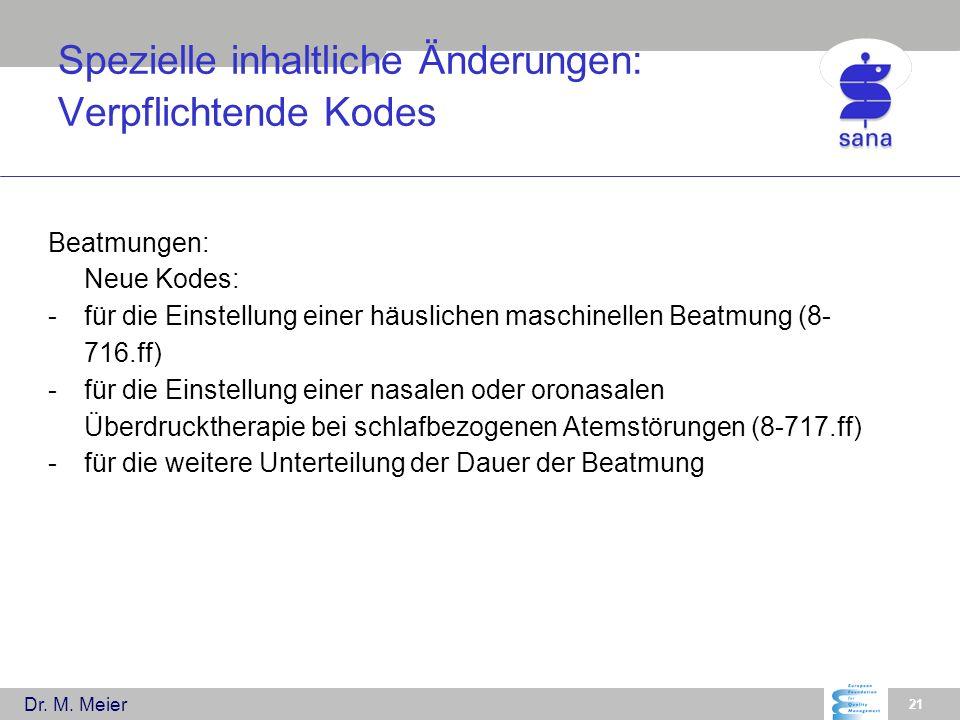 Dr. M. Meier 21 Spezielle inhaltliche Änderungen: Verpflichtende Kodes Beatmungen: Neue Kodes: -für die Einstellung einer häuslichen maschinellen Beat