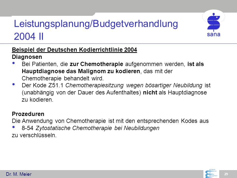 Dr. M. Meier 29 Leistungsplanung/Budgetverhandlung 2004 II Beispiel der Deutschen Kodierrichtlinie 2004 Diagnosen Bei Patienten, die zur Chemotherapie
