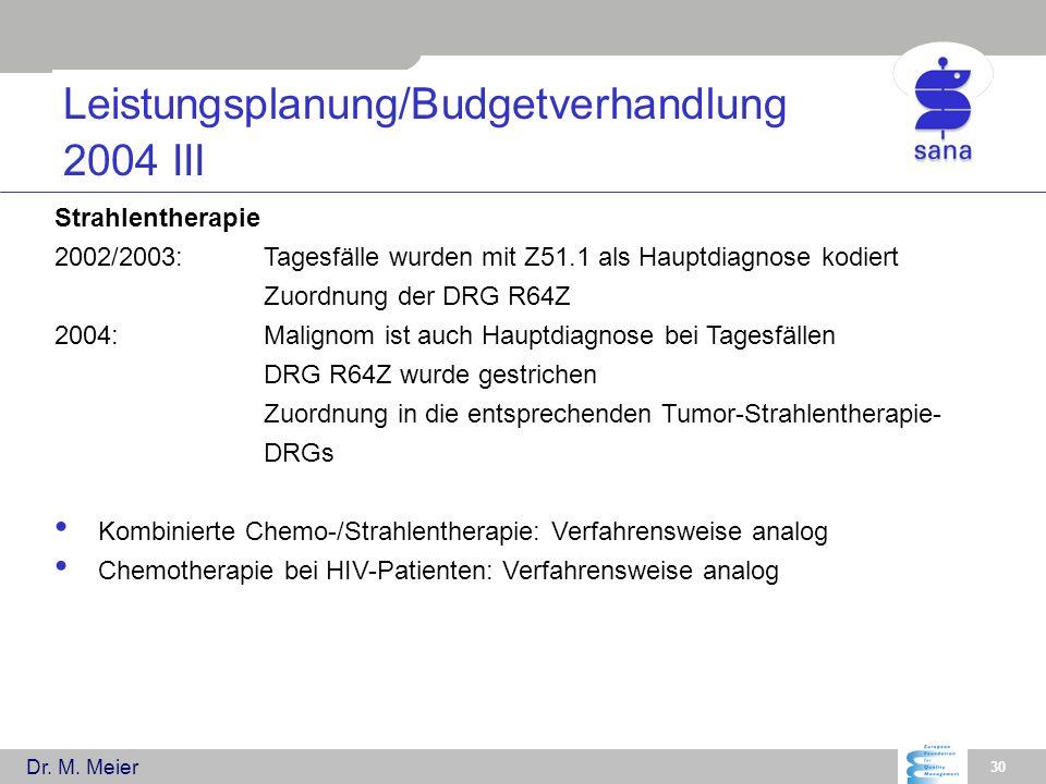 Dr. M. Meier 30 Leistungsplanung/Budgetverhandlung 2004 III Strahlentherapie 2002/2003:Tagesfälle wurden mit Z51.1 als Hauptdiagnose kodiert Zuordnung
