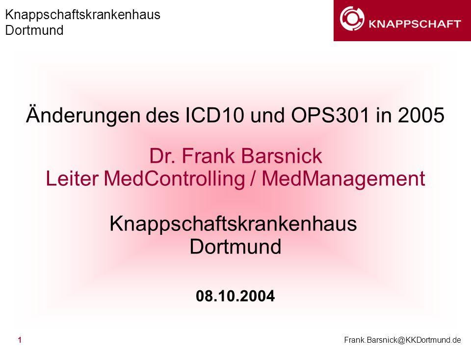 Knappschaftskrankenhaus Dortmund Frank.Barsnick@KKDortmund.de 1 Änderungen des ICD10 und OPS301 in 2005 Dr. Frank Barsnick Leiter MedControlling / Med