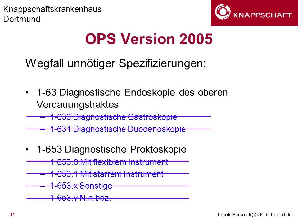 Knappschaftskrankenhaus Dortmund Frank.Barsnick@KKDortmund.de 11 OPS Version 2005 Wegfall unnötiger Spezifizierungen: 1-63 Diagnostische Endoskopie de