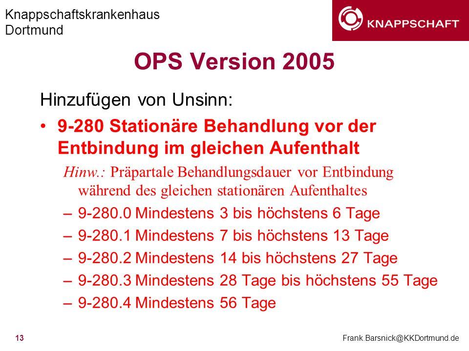 Knappschaftskrankenhaus Dortmund Frank.Barsnick@KKDortmund.de 13 OPS Version 2005 Hinzufügen von Unsinn: 9-280 Stationäre Behandlung vor der Entbindun
