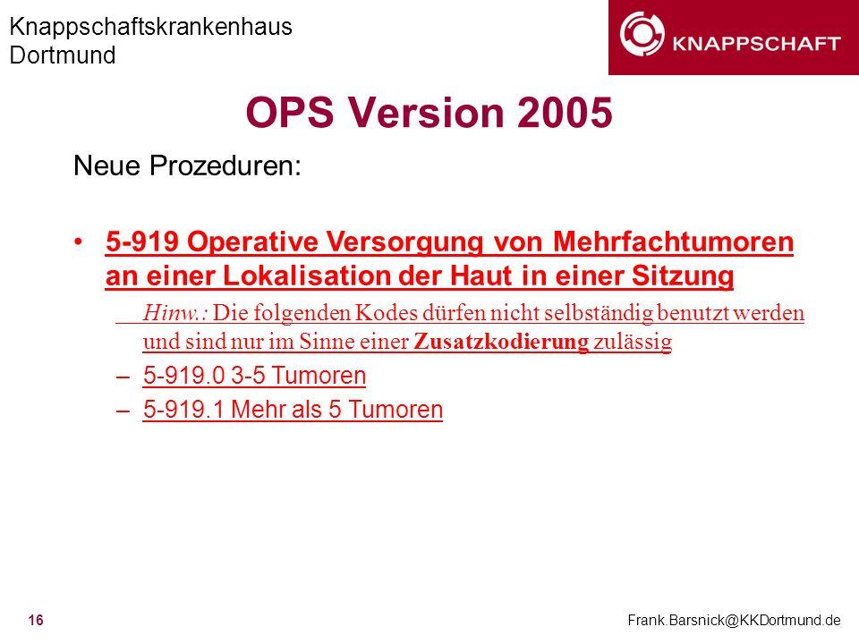 Knappschaftskrankenhaus Dortmund Frank.Barsnick@KKDortmund.de 16 OPS Version 2005 Neue Prozeduren: 5-919 Operative Versorgung von Mehrfachtumoren an e