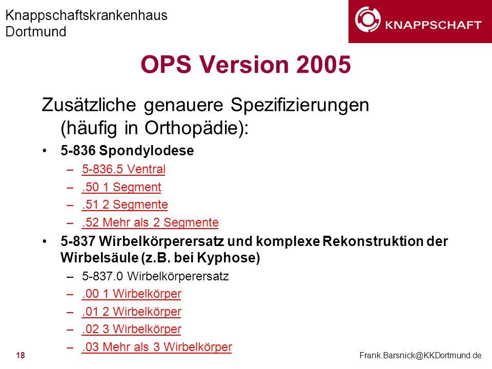 Knappschaftskrankenhaus Dortmund Frank.Barsnick@KKDortmund.de 18 OPS Version 2005 Zusätzliche genauere Spezifizierungen (häufig in Orthopädie): 5-836