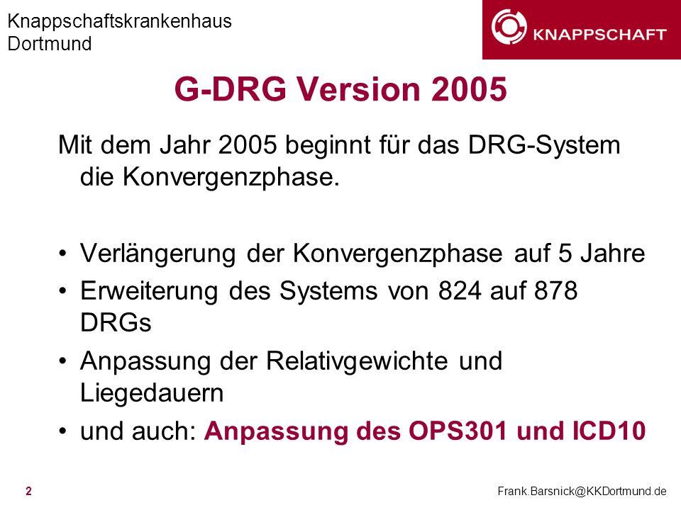 Knappschaftskrankenhaus Dortmund Frank.Barsnick@KKDortmund.de 2 G-DRG Version 2005 Mit dem Jahr 2005 beginnt für das DRG-System die Konvergenzphase. V