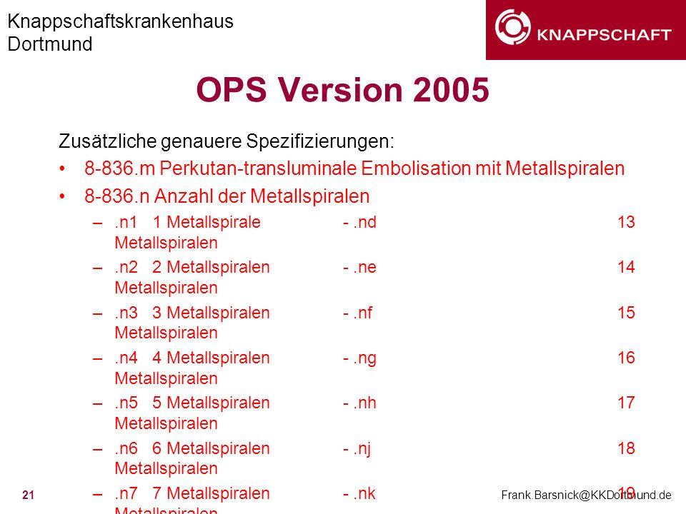 Knappschaftskrankenhaus Dortmund Frank.Barsnick@KKDortmund.de 21 OPS Version 2005 Zusätzliche genauere Spezifizierungen: 8-836.m Perkutan-transluminal