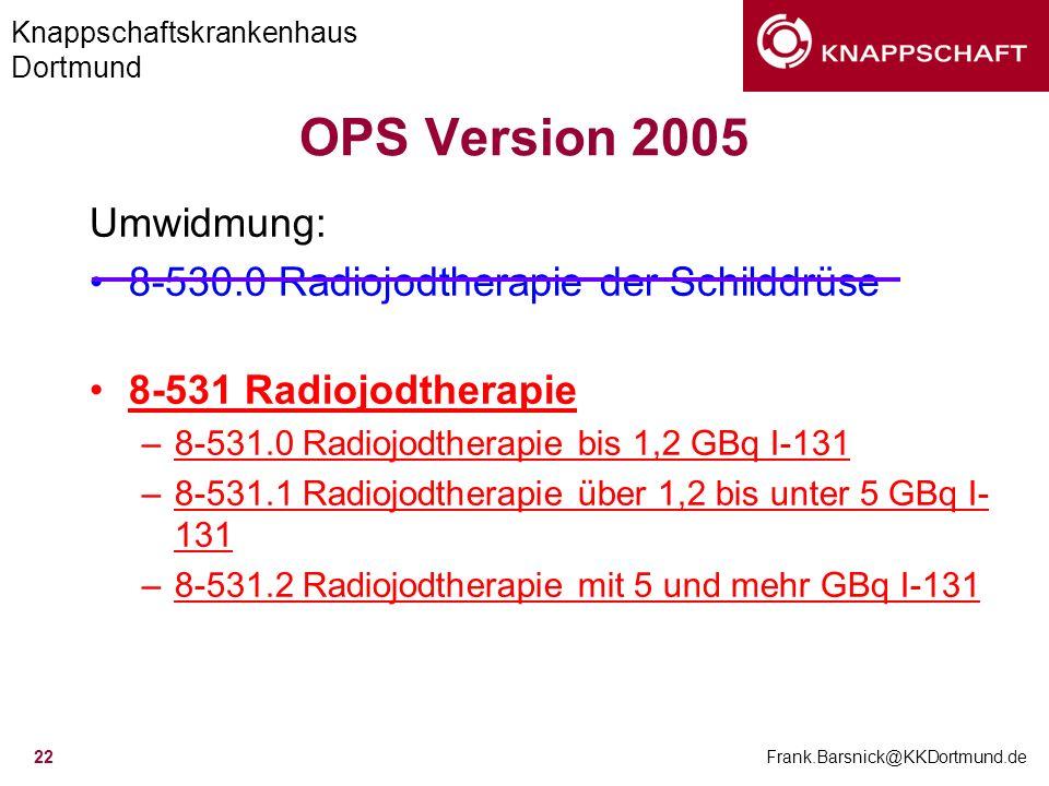 Knappschaftskrankenhaus Dortmund Frank.Barsnick@KKDortmund.de 22 OPS Version 2005 Umwidmung: 8-530.0 Radiojodtherapie der Schilddrüse 8-531 Radiojodth