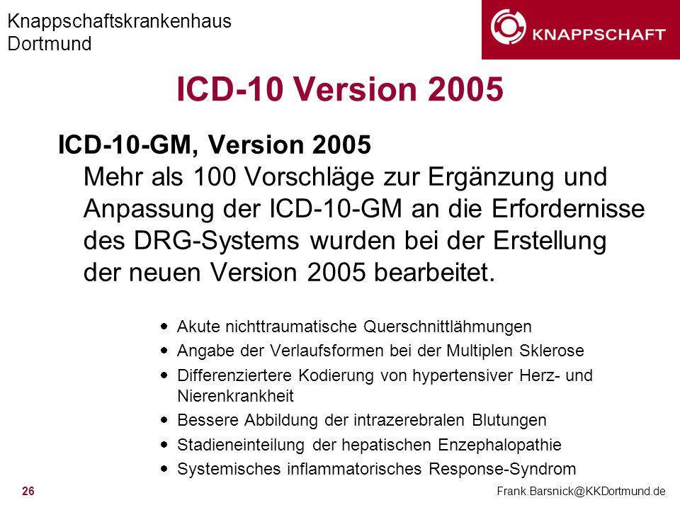 Knappschaftskrankenhaus Dortmund Frank.Barsnick@KKDortmund.de 26 ICD-10 Version 2005 ICD-10-GM, Version 2005 Mehr als 100 Vorschläge zur Ergänzung und
