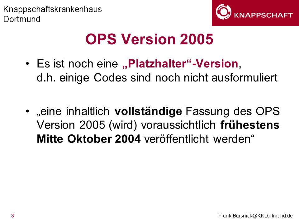 Knappschaftskrankenhaus Dortmund Frank.Barsnick@KKDortmund.de 3 OPS Version 2005 Es ist noch eine Platzhalter-Version, d.h. einige Codes sind noch nic