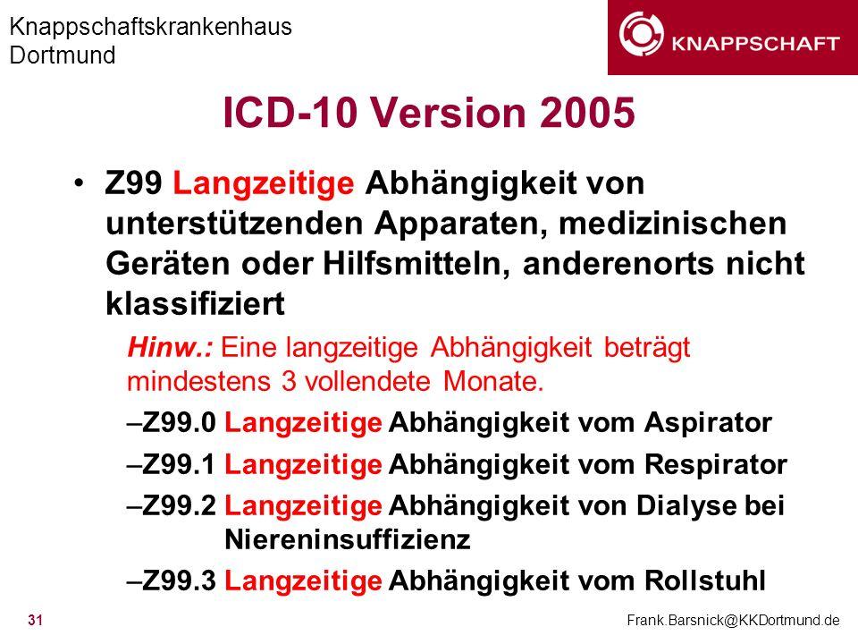 Knappschaftskrankenhaus Dortmund Frank.Barsnick@KKDortmund.de 31 ICD-10 Version 2005 Z99 Langzeitige Abhängigkeit von unterstützenden Apparaten, mediz