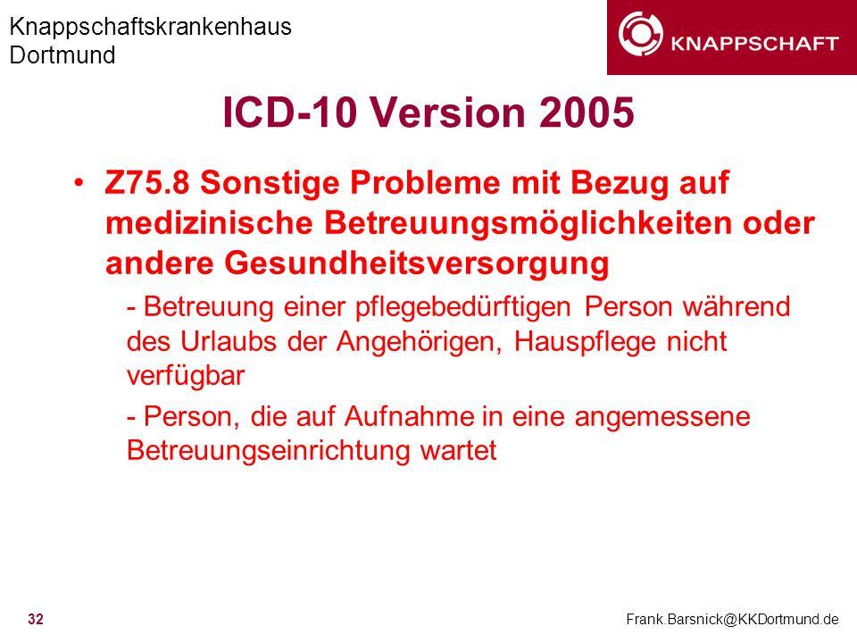Knappschaftskrankenhaus Dortmund Frank.Barsnick@KKDortmund.de 32 ICD-10 Version 2005 Z75.8 Sonstige Probleme mit Bezug auf medizinische Betreuungsmögl