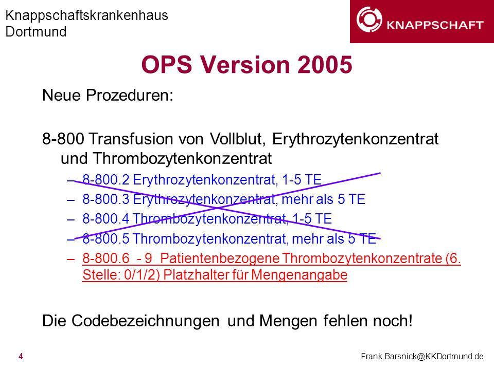 Knappschaftskrankenhaus Dortmund Frank.Barsnick@KKDortmund.de 4 OPS Version 2005 Neue Prozeduren: 8-800 Transfusion von Vollblut, Erythrozytenkonzentr