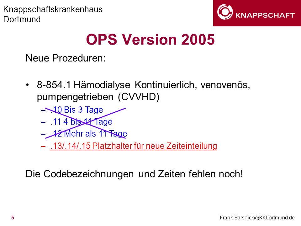 Knappschaftskrankenhaus Dortmund Frank.Barsnick@KKDortmund.de 5 OPS Version 2005 Neue Prozeduren: 8-854.1 Hämodialyse Kontinuierlich, venovenös, pumpe
