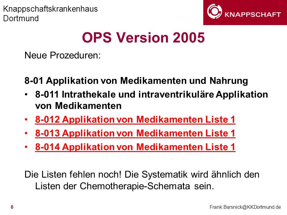Knappschaftskrankenhaus Dortmund Frank.Barsnick@KKDortmund.de 6 OPS Version 2005 Neue Prozeduren: 8-01 Applikation von Medikamenten und Nahrung 8-011