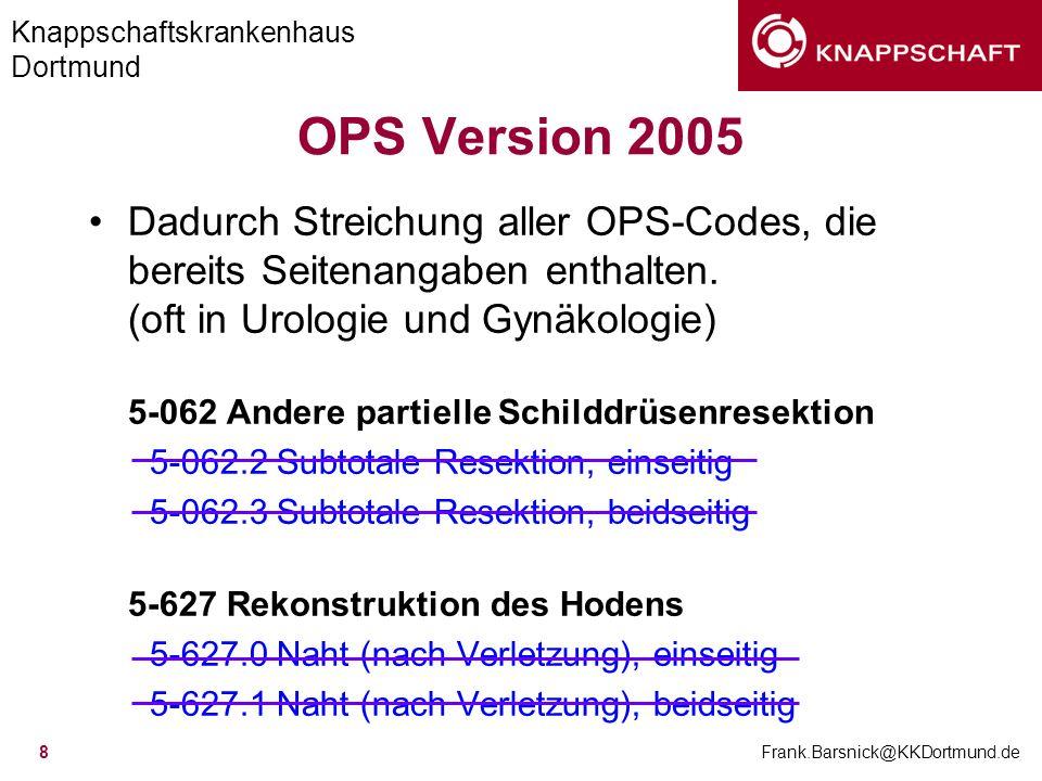 Knappschaftskrankenhaus Dortmund Frank.Barsnick@KKDortmund.de 9 OPS Version 2005 5-40 Operationen am Lymphgewebe 5-404 Radikale (systematische) Lymphadenektomie als selbständiger Eingriff 5-404.2 Retroperitoneal (iliakal, paraaortal, parakaval), einseitig, offen chirurgisch 5-404.3 Retroperitoneal (iliakal, paraaortal, parakaval), beidseitig, offen chirurgisch 5-404.4 Pelvin, einseitig, offen chirurgisch 5-404.5 Pelvin, beidseitig, offen chirurgisch 5-404.6 Inguinal, einseitig 5-404.7 Inguinal, beidseitig 5-404.9 Retroperitoneal (iliakal, paraaortal), einseitig, laparoskopisch 5-404.a Retroperitoneal (iliakal, paraaortal), beidseitig, laparoskopisch 5-404.b Pelvin, einseitig, laparoskopisch 5-404.c Pelvin, beidseitig, laparoskopisch 5-404.d.
