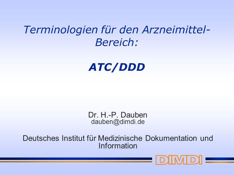 Terminologien für den Arzneimittel- Bereich: ATC/DDD Dr. H.-P. Dauben dauben@dimdi.de Deutsches Institut für Medizinische Dokumentation und Informatio