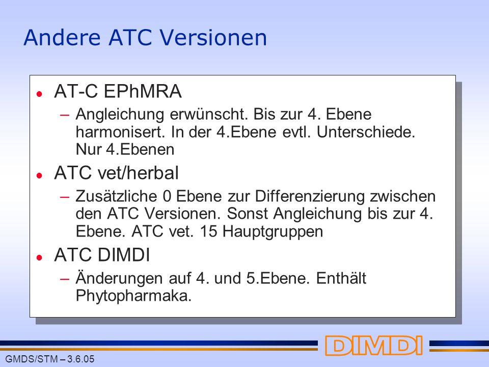 GMDS/STM – 3.6.05 Andere ATC Versionen l AT-C EPhMRA –Angleichung erwünscht. Bis zur 4. Ebene harmonisert. In der 4.Ebene evtl. Unterschiede. Nur 4.Eb