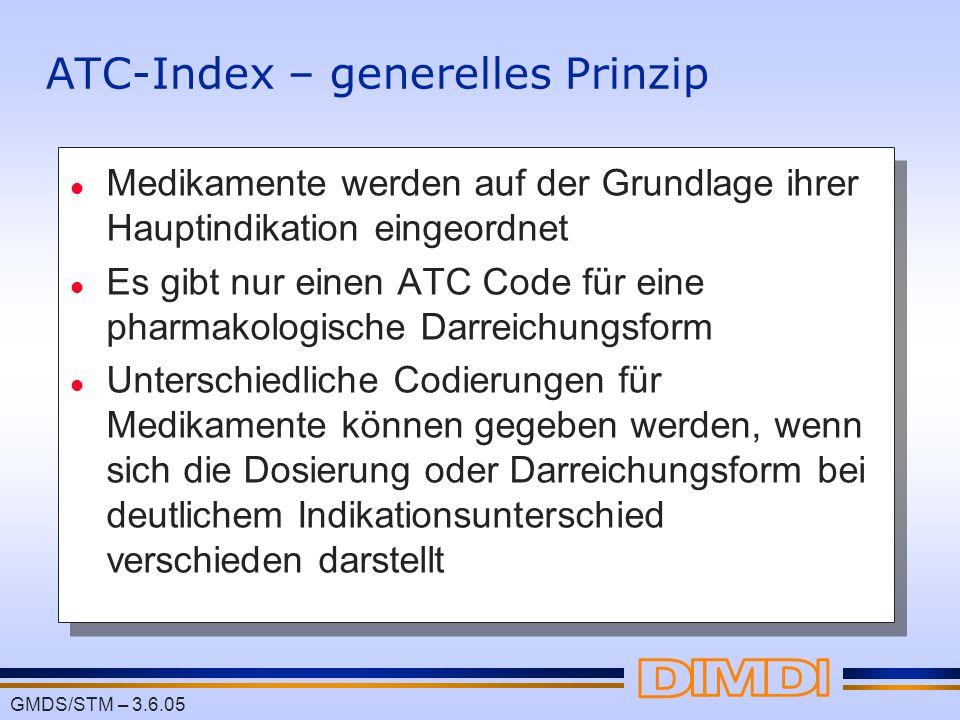 GMDS/STM – 3.6.05 ATC-Index – generelles Prinzip l Medikamente werden auf der Grundlage ihrer Hauptindikation eingeordnet l Es gibt nur einen ATC Code