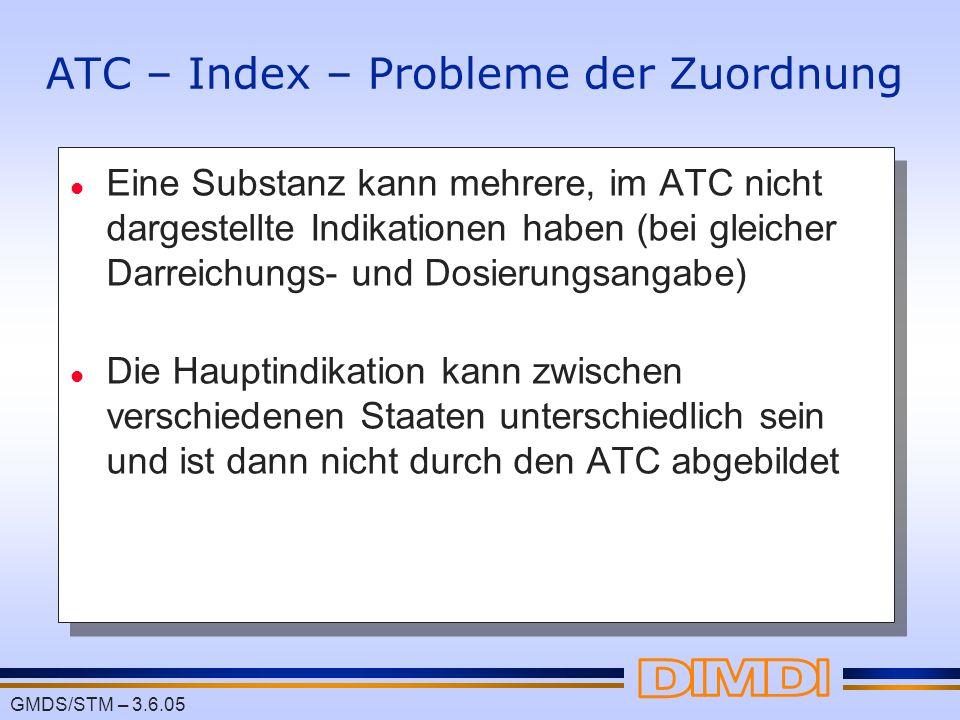 GMDS/STM – 3.6.05 ATC – Index – Probleme der Zuordnung l Eine Substanz kann mehrere, im ATC nicht dargestellte Indikationen haben (bei gleicher Darrei