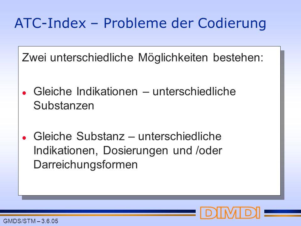 GMDS/STM – 3.6.05 ATC-Index – Probleme der Codierung Zwei unterschiedliche Möglichkeiten bestehen: l Gleiche Indikationen – unterschiedliche Substanze
