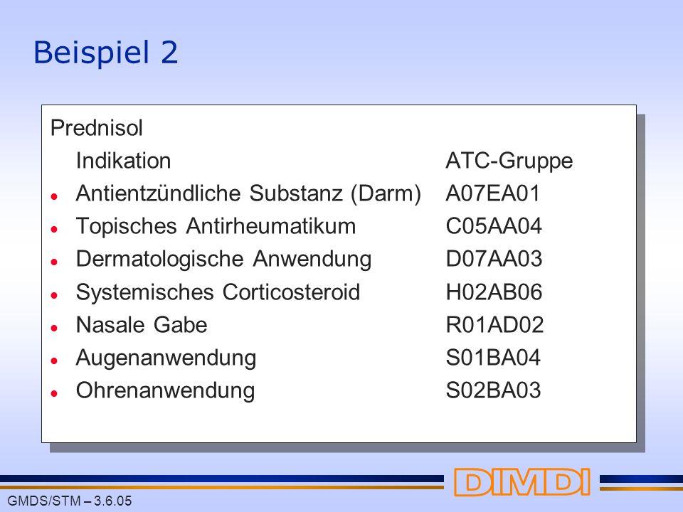 GMDS/STM – 3.6.05 Beispiel 2 Prednisol IndikationATC-Gruppe l Antientzündliche Substanz (Darm)A07EA01 l Topisches Antirheumatikum C05AA04 l Dermatolog