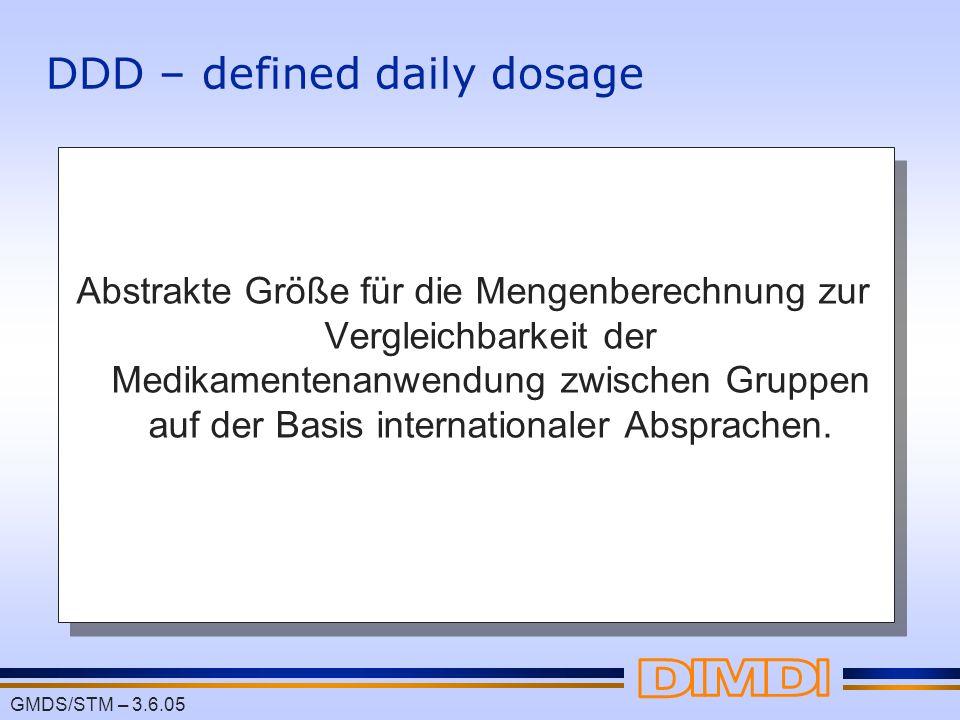 GMDS/STM – 3.6.05 DDD – defined daily dosage Abstrakte Größe für die Mengenberechnung zur Vergleichbarkeit der Medikamentenanwendung zwischen Gruppen