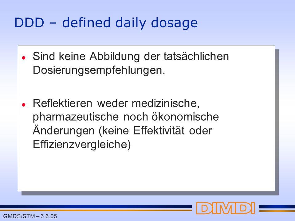 GMDS/STM – 3.6.05 DDD – defined daily dosage l Sind keine Abbildung der tatsächlichen Dosierungsempfehlungen. l Reflektieren weder medizinische, pharm
