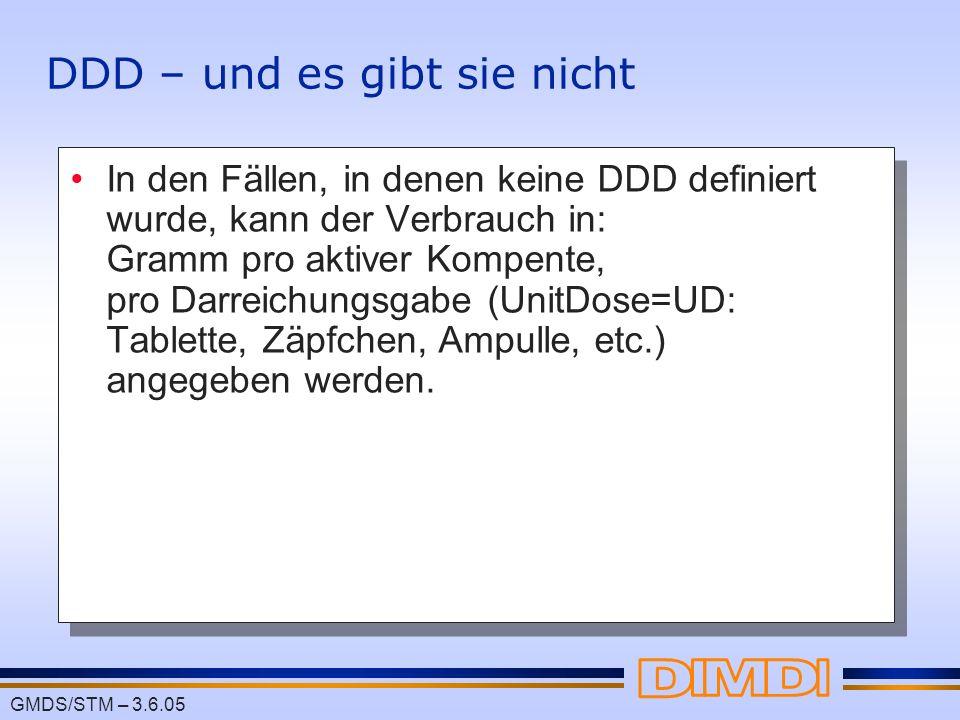 GMDS/STM – 3.6.05 DDD – und es gibt sie nicht In den Fällen, in denen keine DDD definiert wurde, kann der Verbrauch in: Gramm pro aktiver Kompente, pr