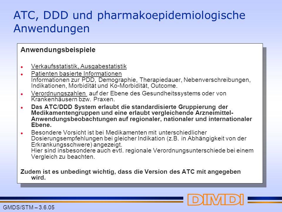 GMDS/STM – 3.6.05 ATC, DDD und pharmakoepidemiologische Anwendungen Anwendungsbeispiele l Verkaufsstatistik, Ausgabestatistik l Patienten basierte Inf