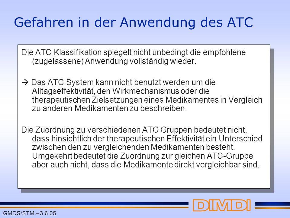 GMDS/STM – 3.6.05 Gefahren in der Anwendung des ATC Die ATC Klassifikation spiegelt nicht unbedingt die empfohlene (zugelassene) Anwendung vollständig