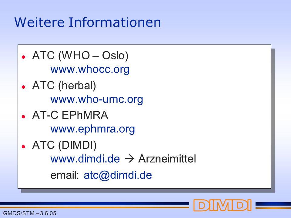 GMDS/STM – 3.6.05 Weitere Informationen l ATC (WHO – Oslo) www.whocc.org l ATC (herbal) www.who-umc.org l AT-C EPhMRA www.ephmra.org l ATC (DIMDI) www