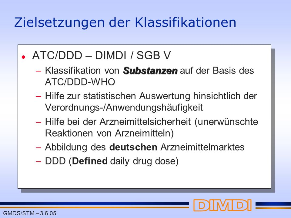 GMDS/STM – 3.6.05 Zielsetzungen der Klassifikationen l ATC/DDD – DIMDI / SGB V Substanzen –Klassifikation von Substanzen auf der Basis des ATC/DDD-WHO