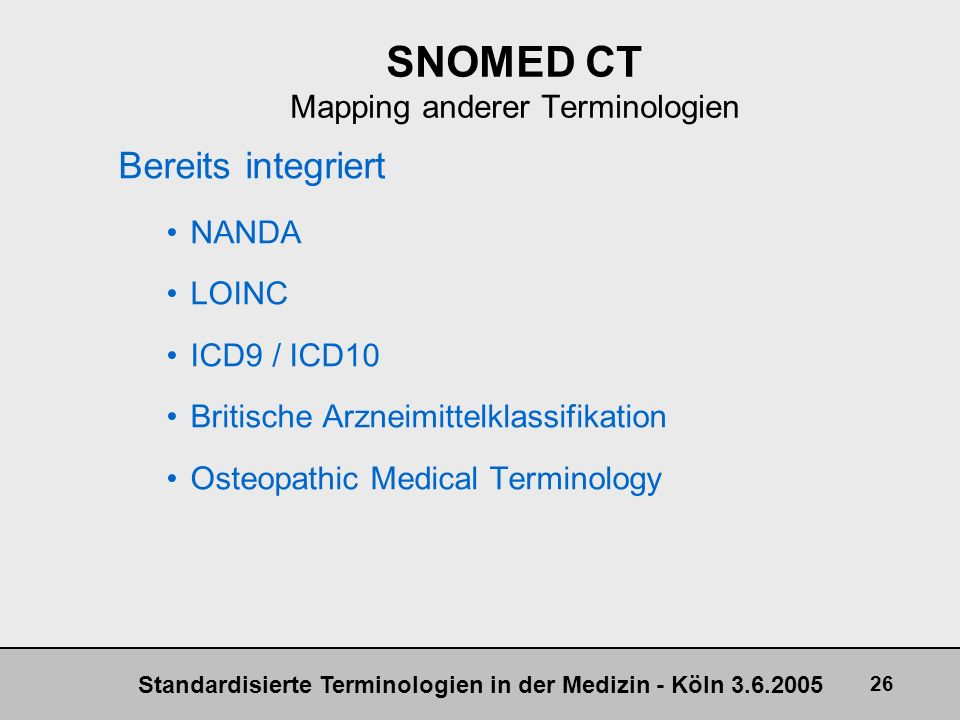 Standardisierte Terminologien in der Medizin - Köln 3.6.2005 26 SNOMED CT Mapping anderer Terminologien Bereits integriert NANDA LOINC ICD9 / ICD10 Br