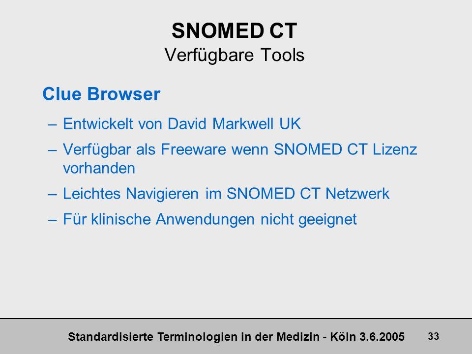 Standardisierte Terminologien in der Medizin - Köln 3.6.2005 33 SNOMED CT Verfügbare Tools Clue Browser –Entwickelt von David Markwell UK –Verfügbar a