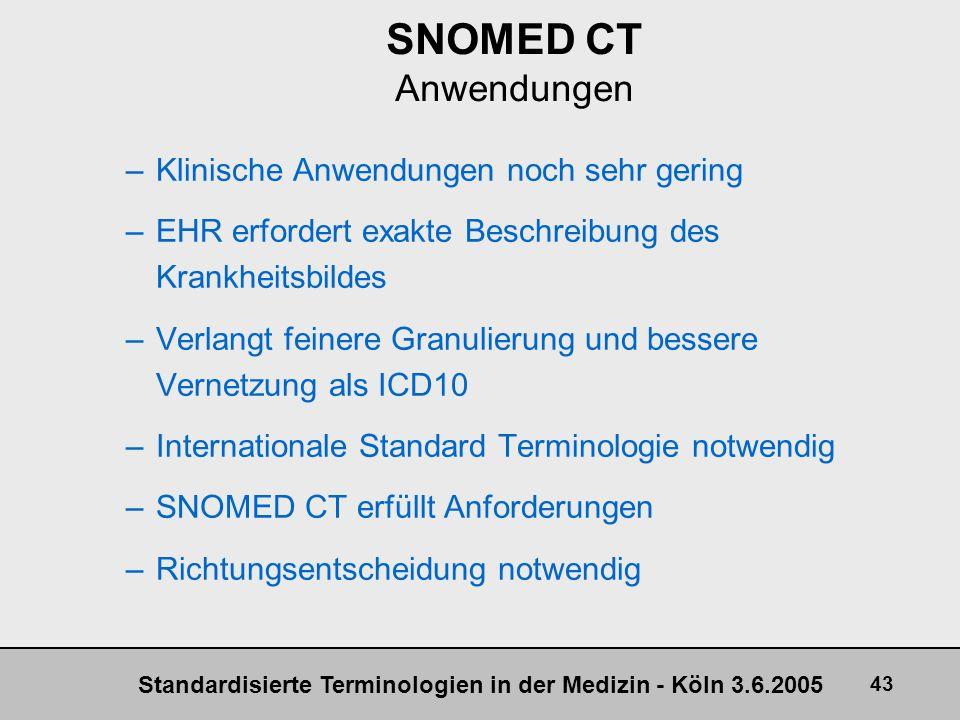 Standardisierte Terminologien in der Medizin - Köln 3.6.2005 43 SNOMED CT Anwendungen –Klinische Anwendungen noch sehr gering –EHR erfordert exakte Be