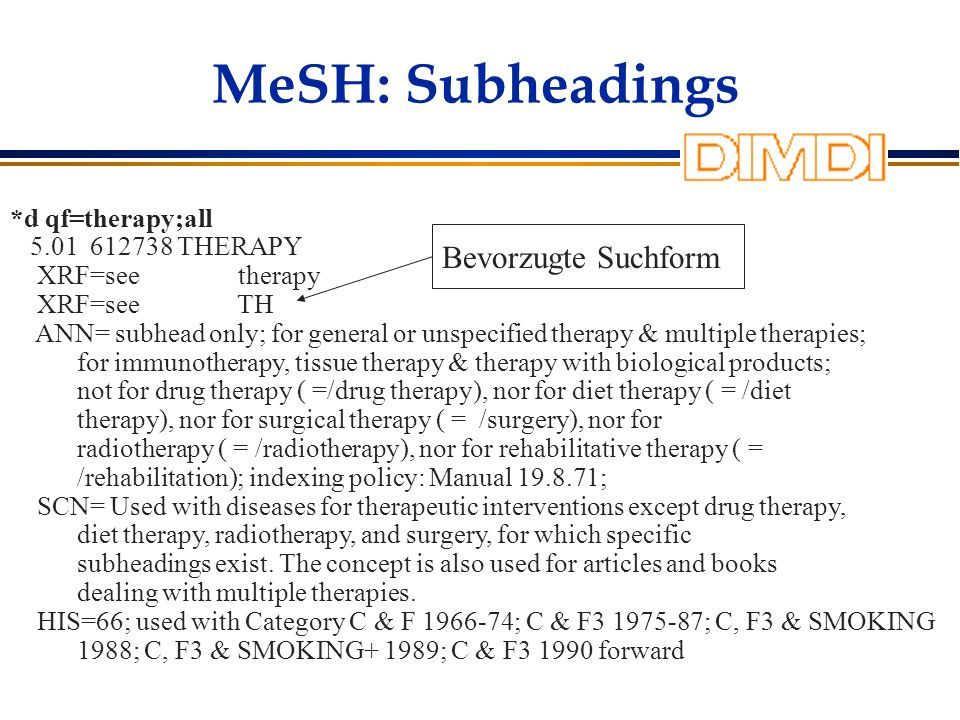 MeSH: Subheadings *d qf=therapy;all 5.01 612738 THERAPY XRF=see therapy XRF=see TH ANN= subhead only; for general or unspecified therapy & multiple therapies; for immunotherapy, tissue therapy & therapy with biological products; not for drug therapy ( =/drug therapy), nor for diet therapy ( = /diet therapy), nor for surgical therapy ( = /surgery), nor for radiotherapy ( = /radiotherapy), nor for rehabilitative therapy ( = /rehabilitation); indexing policy: Manual 19.8.71; SCN= Used with diseases for therapeutic interventions except drug therapy, diet therapy, radiotherapy, and surgery, for which specific subheadings exist.