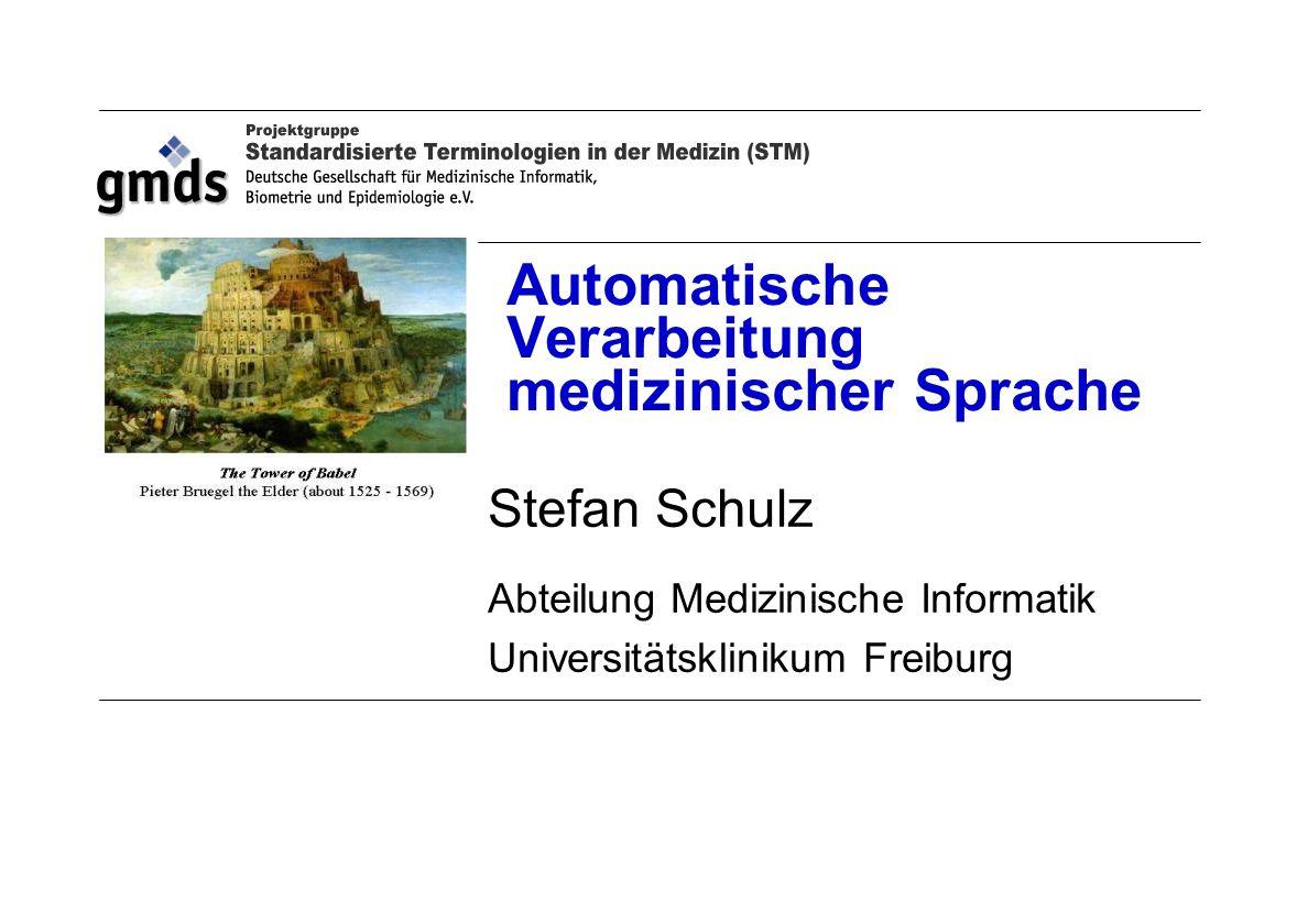 Automatische Verarbeitung medizinischer Sprache Stefan Schulz Abteilung Medizinische Informatik Universitätsklinikum Freiburg